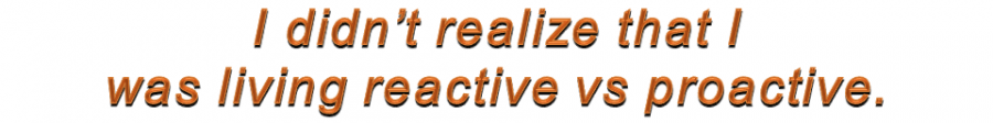 I didn't realize that I was living reactive vs proactive.
